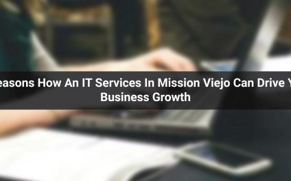 5 Reasons: How An IT Services In Mission Viejo Can Drive Your Business Growth
