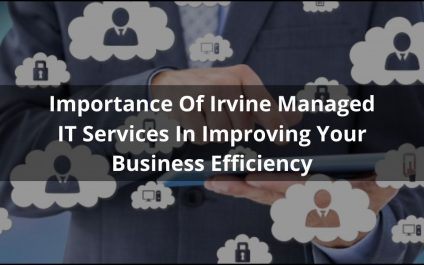 Importance Of Irvine Managed IT Services In Improving Your Business Efficiency