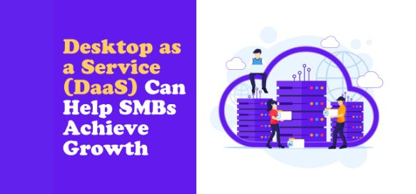 Desktop as a Service (DaaS) Can Help SMBs Achieve Growth