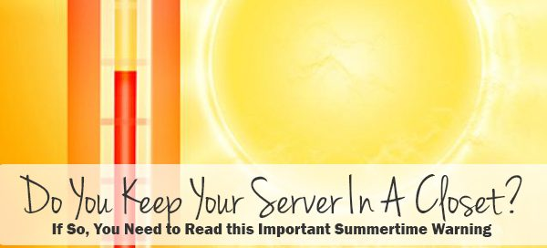 Do You Keep Your Server In A Closet? If so, you need to read this important summertime warning!
