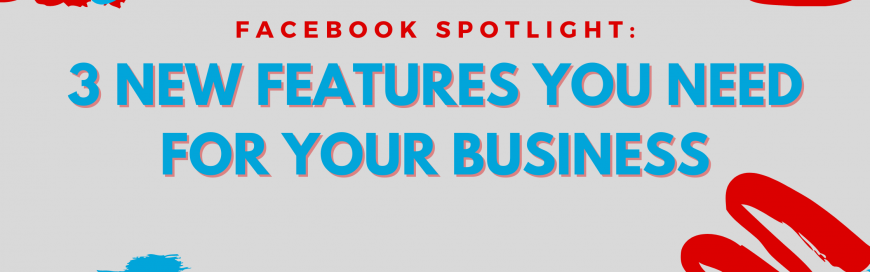 Facebook Marketing Spotlight: 3 New Features You Need for Your Business
