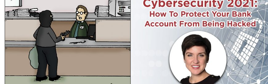 UPCOMING WEBINAR – Cybersecurity 2021: How To Protect Your Bank Account From Being Hacked